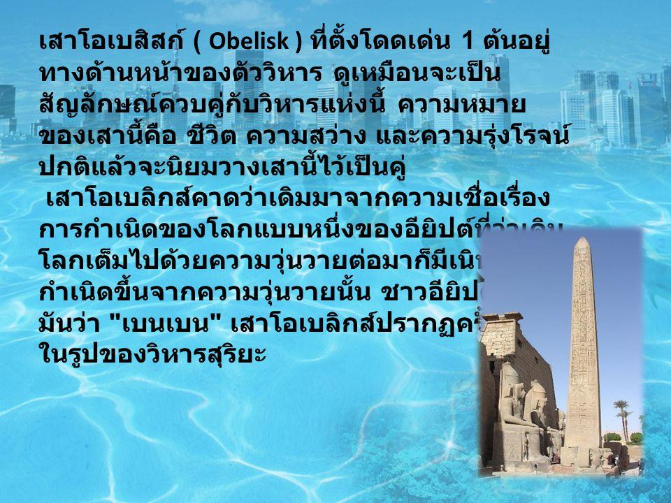 เสาโอเบสิสก์ ( Obelisk ) ที่ตั้งโดดเด่น 1 ต้นอยู่ ทางด้านหน้าของตัววิหาร ดูเหมือนจะเป็น สัญลักษณ์ควบคู่กับวิหารแห่งนี้ ความหมาย ของเสานี้คือ ชีวิต ความสว่าง และความรุ่งโรจน์ ปกติแล้วจะนิยมวางเสานี้ไว้เป็นคู่ เสาโอเบลิกส์คาดว่าเดิมมาจากความเชื่อเรื่อง การกำเนิดของโลกแบบหนึ่งของอียิปต์ที่ว่าเดิม โลกเต็มไปด้วยความวุ่นวายต่อมาก็มีเนินดิน กำเนิดขึ้นจากความวุ่นวายนั้น ชาวอียิปต์เรียก มันว่า เบนเบน เสาโอเบลิกส์ปรากฏครั้งแรก ในรูปของวิหารสุริยะ