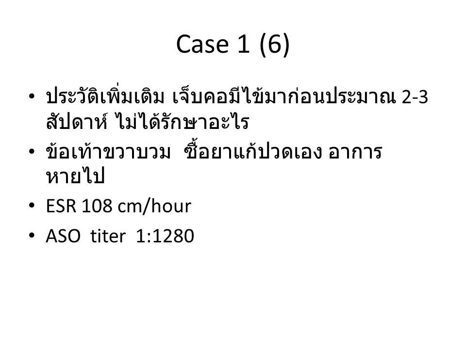 Case 1 (6) ประวัติเพิ่มเติม เจ็บคอมีไข้มาก่อนประมาณ 2-3 สัปดาห์ ไม่ได้รักษาอะไร ข้อเท้าขวาบวม ซื้อยาแก้ปวดเอง อาการ หายไป ESR 108 cm/hour ASO titer 1: