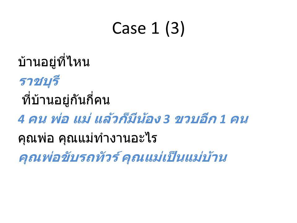 Case 1 (3) บ้านอยู่ที่ไหน ราชบุรี ที่บ้านอยู่กันกี่คน 4 คน พ่อ แม่ แล้วก็มีน้อง 3 ขวบอีก 1 คน คุณพ่อ คุณแม่ทำงานอะไร คุณพ่อขับรถทัวร์ คุณแม่เป็นแม่บ้า