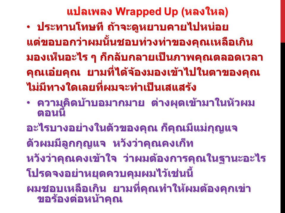 แปลเพลง Wrapped Up ( หลงใหล ) ประทานโทษที ถ้าจะดูหยาบคายไปหน่อย ประทานโทษที ถ้าจะดูหยาบคายไปหน่อยแต่ขอบอกว่าผมนั้นชอบท่วงท่าของคุณเหลือเกิน มองเห็นอะไร ๆ ก็กลับกลายเป็นภาพคุณตลอดเวลา คุณเอ๋ยคุณ ยามที่ได้จ้องมองเข้าไปในตาของคุณ ไม่มีทางใดเลยที่ผมจะทำเป็นเสแสร้ง ความคิดบ้าบอมากมาย ต่างผุดเข้ามาในหัวผม ตอนนี้ ความคิดบ้าบอมากมาย ต่างผุดเข้ามาในหัวผม ตอนนี้ อะไรบางอย่างในตัวของคุณ ก็คุณมีแม่กุญแจ ตัวผมมีลูกกุญแจ หวังว่าคุณคงเก็ท หวังว่าคุณคงเข้าใจ ว่าผมต้องการคุณในฐานะอะไร โปรดจงอย่าหยุดควบคุมผมไว้เช่นนี้ ผมชอบเหลือเกิน ยามที่คุณทำให้ผมต้องคุกเข่า ขอร้องต่อหน้าคุณ