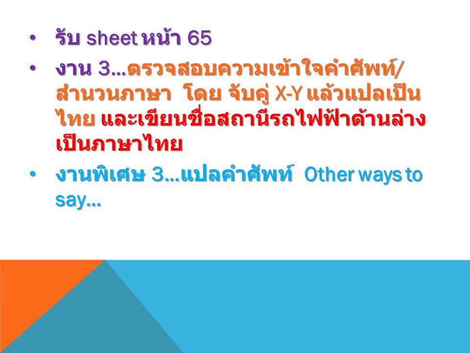 รับ sheet หน้า 65 รับ sheet หน้า 65 งาน 3… ตรวจสอบความเข้าใจคำศัพท์ / สำนวนภาษา โดย จับคู่ X-Y แล้วแปลเป็น ไทย และเขียนชื่อสถานีรถไฟฟ้าด้านล่าง เป็นภาษาไทย งาน 3… ตรวจสอบความเข้าใจคำศัพท์ / สำนวนภาษา โดย จับคู่ X-Y แล้วแปลเป็น ไทย และเขียนชื่อสถานีรถไฟฟ้าด้านล่าง เป็นภาษาไทย งานพิเศษ 3… แปลคำศัพท์ Other ways to say… งานพิเศษ 3… แปลคำศัพท์ Other ways to say…