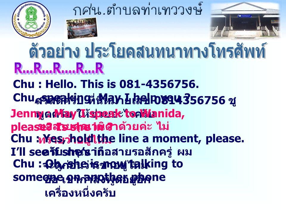 Chu : Hello. This is 081-4356756. Chu, speaking. May I help you ? สวัสดีครับ ที่นี่หมายเลข 0814356756 ชู พูดครับ ให้ช่วยอะไรครับ Jenny : May I speak t