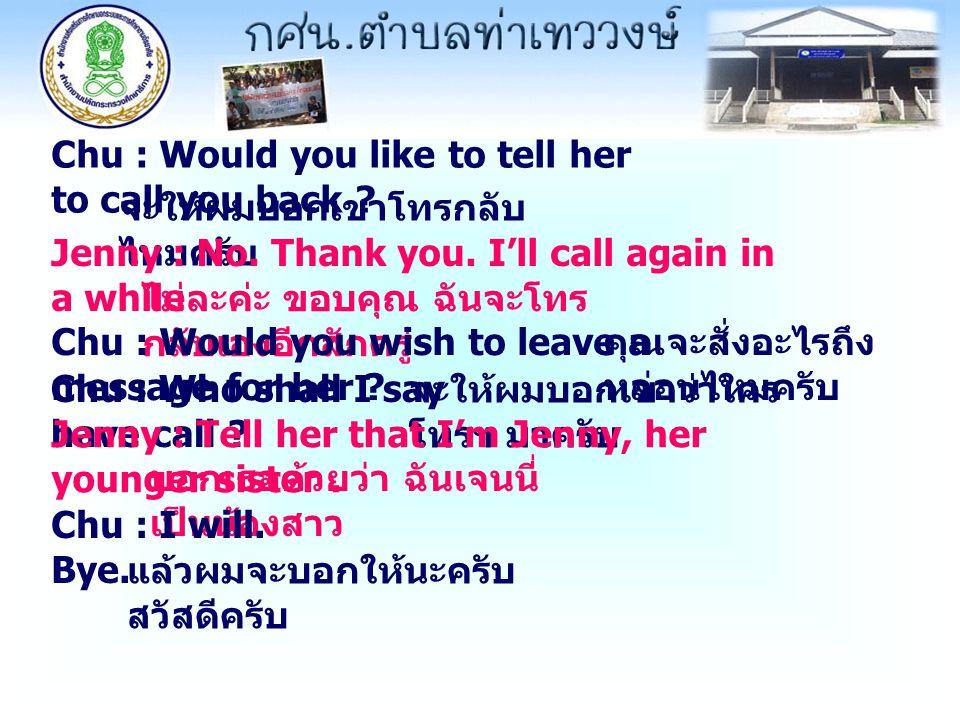 Chu : Would you like to tell her to call you back ? จะให้ผมบอกเขาโทรกลับ ไหมครับ Jenny : No. Thank you. I'll call again in a while ไม่ละค่ะ ขอบคุณ ฉัน