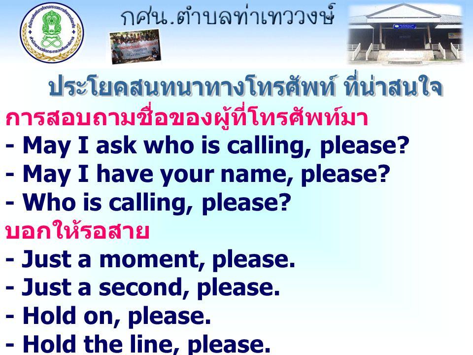 การสอบถามชื่อของผู้ที่โทรศัพท์มา - May I ask who is calling, please? - May I have your name, please? - Who is calling, please? บอกให้รอสาย - Just a mo