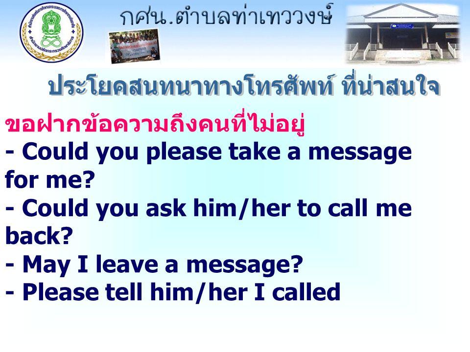ขอฝากข้อความถึงคนที่ไม่อยู่ - Could you please take a message for me? - Could you ask him/her to call me back? - May I leave a message? - Please tell