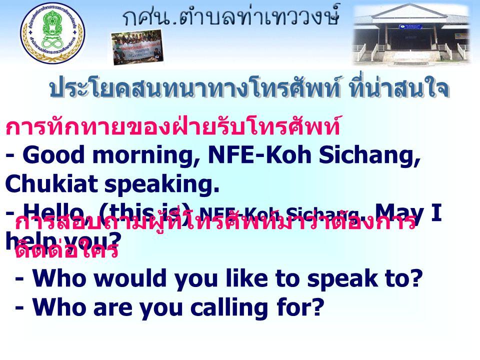 การทักทายของฝ่ายรับโทรศัพท์ - Good morning, NFE-Koh Sichang, Chukiat speaking. - Hello, (this is) NFE-Koh Sichang. May I help you? การสอบถามผู้ที่โทรศ