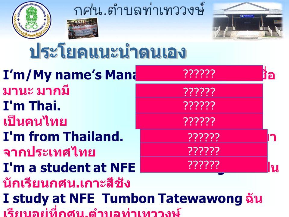 I'm/My name's Mana Makmee. ผมชื่อ มานะ มากมี I'm Thai. ฉัน เป็นคนไทย I'm from Thailand. ผมมา จากประเทศไทย I'm a student at NFE Koh Srichang. ฉันเป็น น