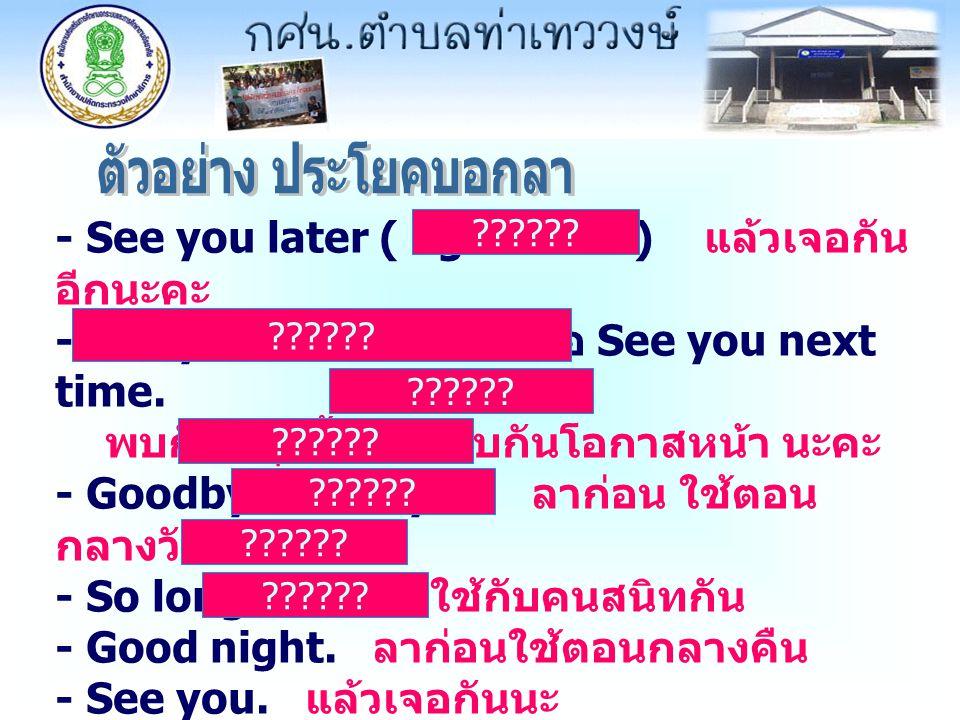 - See you later ( again ก็ได้ ) แล้วเจอกัน อีกนะคะ - See you tomorrow. หรือ See you next time. พบกันพรุ่งนี้ หรือ พบกันโอกาสหน้า นะคะ - Goodbye หรือ b