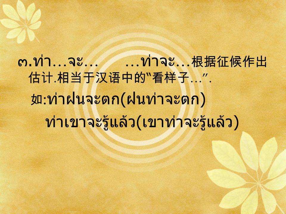 ๓.ท่า … จะ … … ท่าจะ … 根据征候作出 估计. 相当于汉语中的 看样子 … .