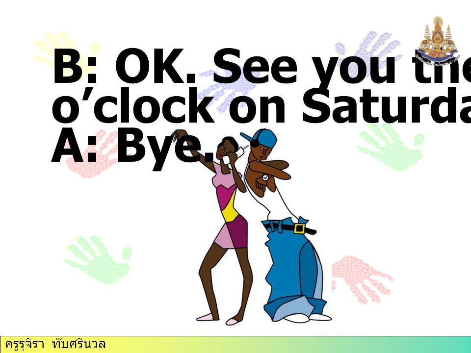 B: OK. See you there at 11 o'clock on Saturday. Bye. A: Bye. ครูรุจิรา ทับศรีนวล