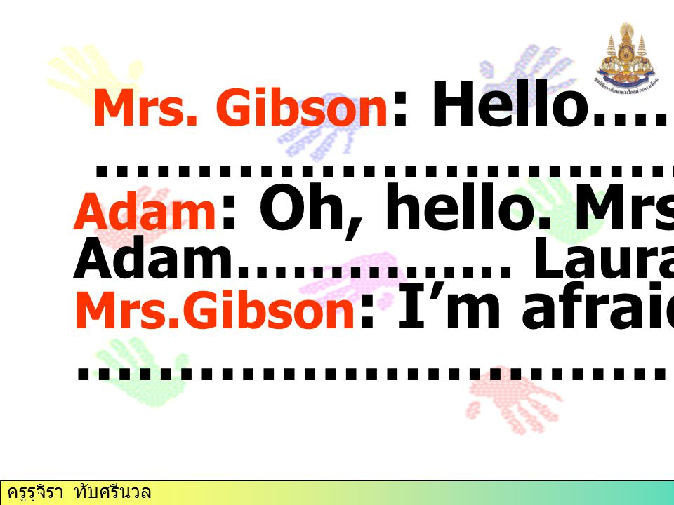 Mrs. Gibson : Hello………… ………………………………. Adam : Oh, hello. Mrs. Gibson Adam…………… Laura? Mrs.Gibson : I'm afraid……. …………………………….. ครูรุจิรา ทับศรีนวล