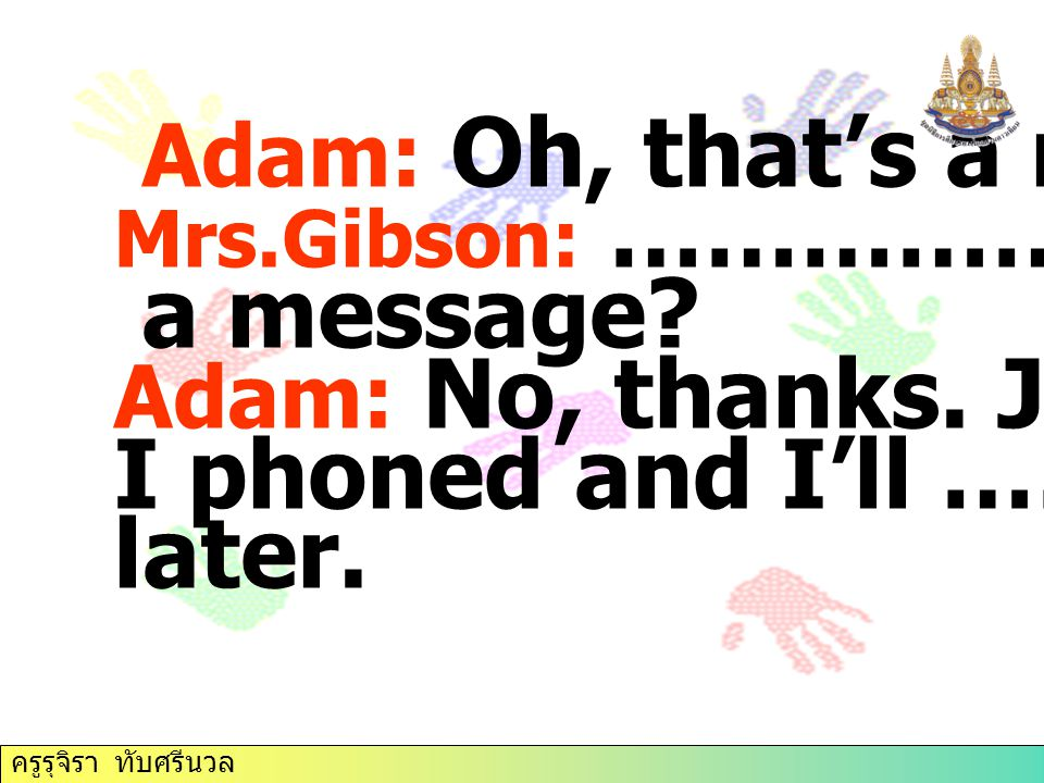 Adam: Oh, that's a nuisance. Mrs.Gibson: …………….. a message? Adam: No, thanks. Just tell her I phoned and I'll …………. later. ครูรุจิรา ทับศรีนวล