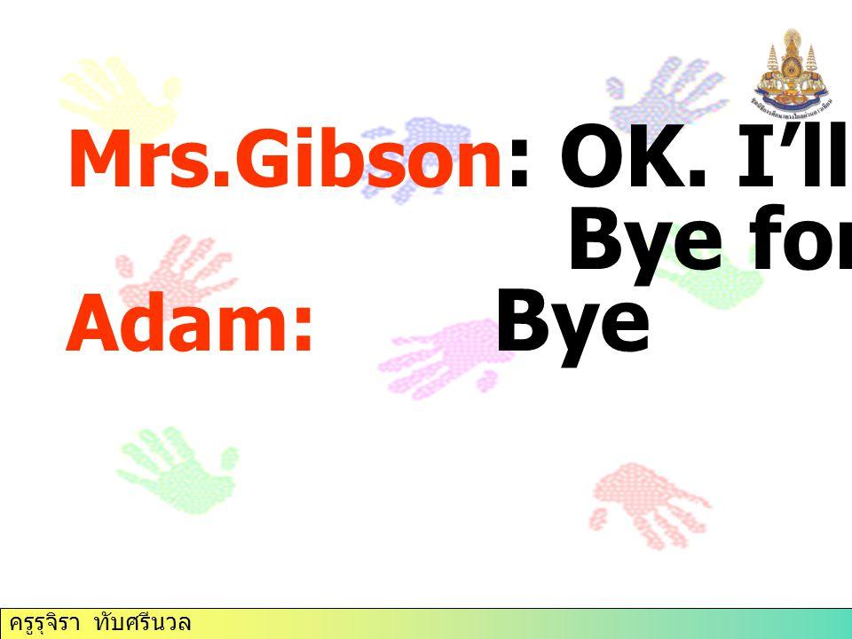 Mrs.Gibson : OK. I'll do that. Bye for now. Adam: Bye ครูรุจิรา ทับศรีนวล