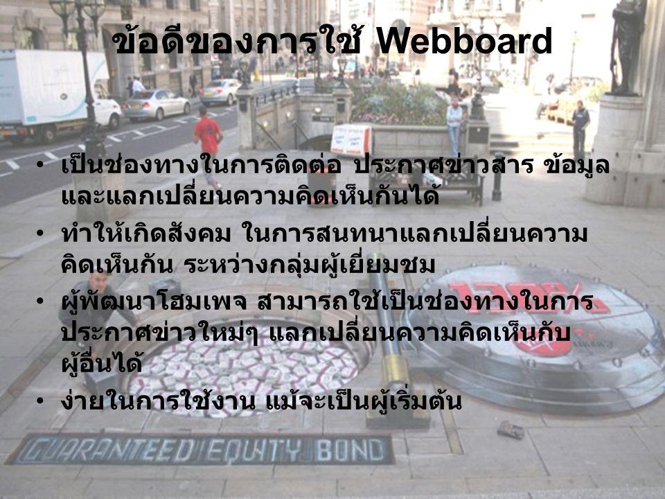 ข้อดีของการใช้ Webboard เป็นช่องทางในการติดต่อ ประกาศข่าวสาร ข้อมูล และแลกเปลี่ยนความคิดเห็นกันได้ ทำให้เกิดสังคม ในการสนทนาแลกเปลี่ยนความ คิดเห็นกัน ระหว่างกลุ่มผู้เยี่ยมชม ผู้พัฒนาโฮมเพจ สามารถใช้เป็นช่องทางในการ ประกาศข่าวใหม่ๆ แลกเปลี่ยนความคิดเห็นกับ ผู้อื่นได้ ง่ายในการใช้งาน แม้จะเป็นผู้เริ่มต้น