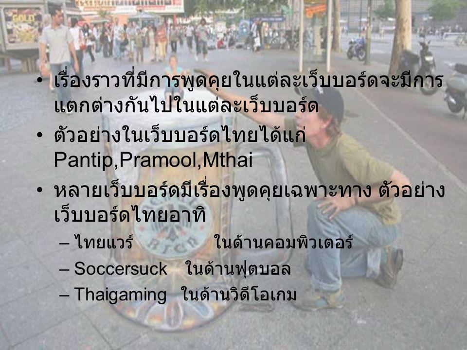 เรื่องราวที่มีการพูดคุยในแต่ละเว็บบอร์ดจะมีการ แตกต่างกันไปในแต่ละเว็บบอร์ด ตัวอย่างในเว็บบอร์ดไทยได้แก่ Pantip,Pramool,Mthai หลายเว็บบอร์ดมีเรื่องพูดคุยเฉพาะทาง ตัวอย่าง เว็บบอร์ดไทยอาทิ –ไ–ไทยแวร์ ในด้านคอมพิวเตอร์ –S–Soccersuck ในด้านฟุตบอล –T–Thaigaming ในด้านวิดีโอเกม