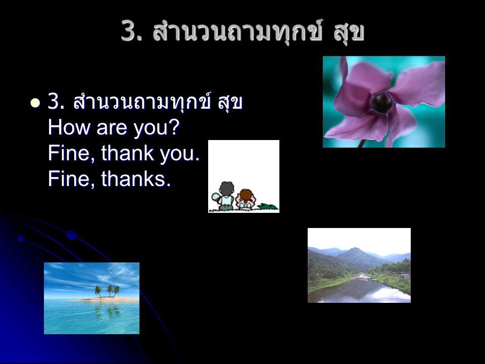 3. สำนวนถามทุกข์ สุข 3. สำนวนถามทุกข์ สุข How are you? Fine, thank you. Fine, thanks. 3. สำนวนถามทุกข์ สุข How are you? Fine, thank you. Fine, thanks.