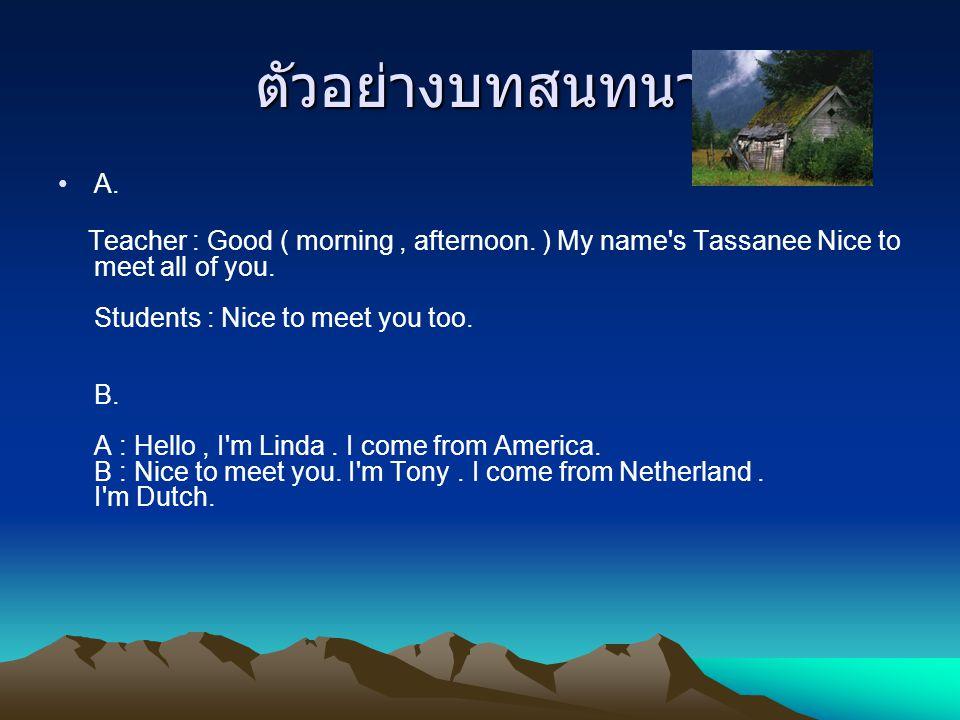 ตัวอย่างบทสนทนา A. Teacher : Good ( morning, afternoon. ) My name's Tassanee Nice to meet all of you. Students : Nice to meet you too. B. A : Hello, I
