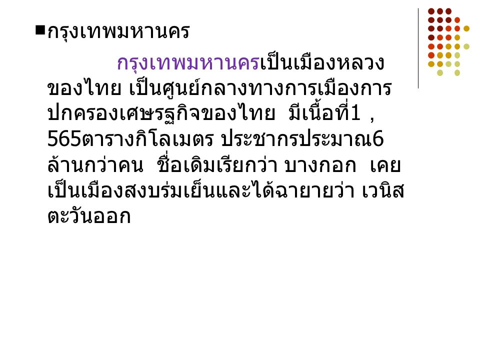 ■ กรุงเทพมหานคร กรุงเทพมหานครเป็นเมืองหลวง ของไทย เป็นศูนย์กลางทางการเมืองการ ปกครองเศษรฐกิจของไทย มีเนื้อที่ 1 , 565 ตารางกิโลเมตร ประชากรประมาณ 6 ล้