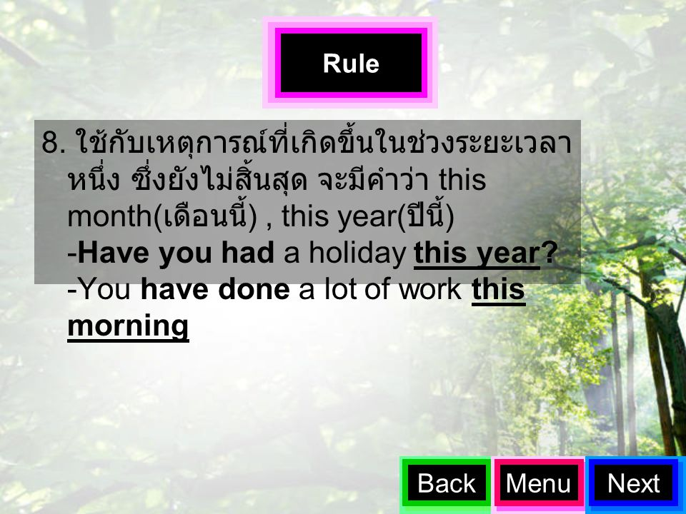 8. ใช้กับเหตุการณ์ที่เกิดขึ้นในช่วงระยะเวลา หนึ่ง ซึ่งยังไม่สิ้นสุด จะมีคำว่า this month( เดือนนี้ ), this year( ปีนี้ ) -Have you had a holiday this