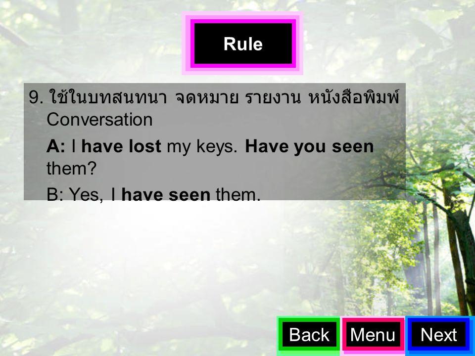 9. ใช้ในบทสนทนา จดหมาย รายงาน หนังสือพิมพ์ Conversation A: I have lost my keys. Have you seen them? B: Yes, I have seen them. BackMenuNext Rule