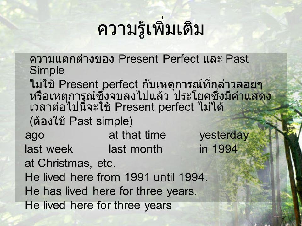 ความรู้เพิ่มเติม ความแตกต่างของ Present Perfect และ Past Simple ไม่ใช้ Present perfect กับเหตุการณ์ที่กล่าวลอยๆ หรือเหตุการณ์ซึ่งจบลงไปแล้ว ประโยคซึ่ง