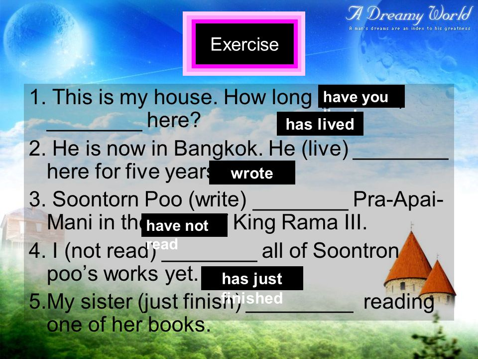 1. This is my house. How long (you live) ________ here? 2. He is now in Bangkok. He (live) ________ here for five years. 3. Soontorn Poo (write) _____