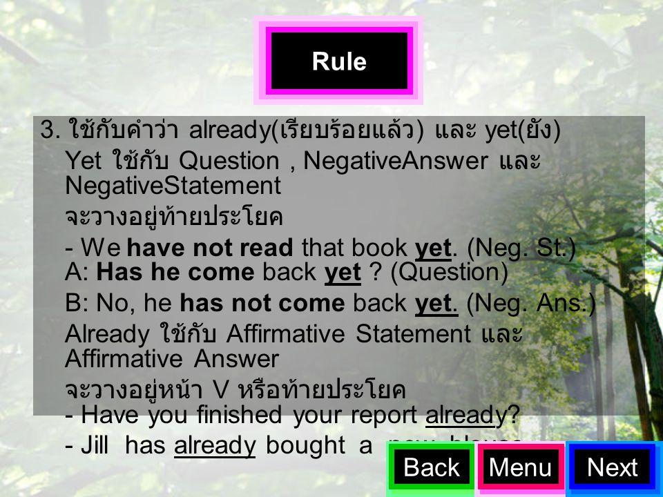 3. ใช้กับคำว่า already( เรียบร้อยแล้ว ) และ yet( ยัง ) Yet ใช้กับ Question, NegativeAnswer และ NegativeStatement จะวางอยู่ท้ายประโยค - We have not rea