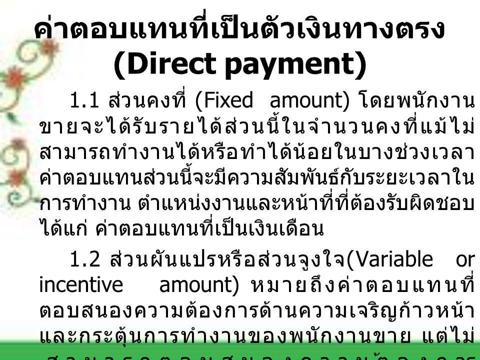 ค่าตอบแทนที่เป็นตัวเงินทางตรง (Direct payment) 1.1 ส่วนคงที่ (Fixed amount) โดยพนักงาน ขายจะได้รับรายได้ส่วนนี้ในจำนวนคงที่แม้ไม่ สามารถทำงานได้หรือทำ