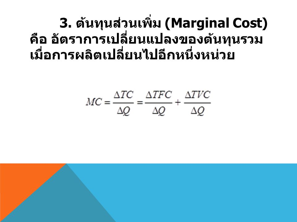 3. ต้นทุนส่วนเพิ่ม (Marginal Cost) คือ อัตราการเปลี่ยนแปลงของต้นทุนรวม เมื่อการผลิตเปลี่ยนไปอีกหนึ่งหน่วย