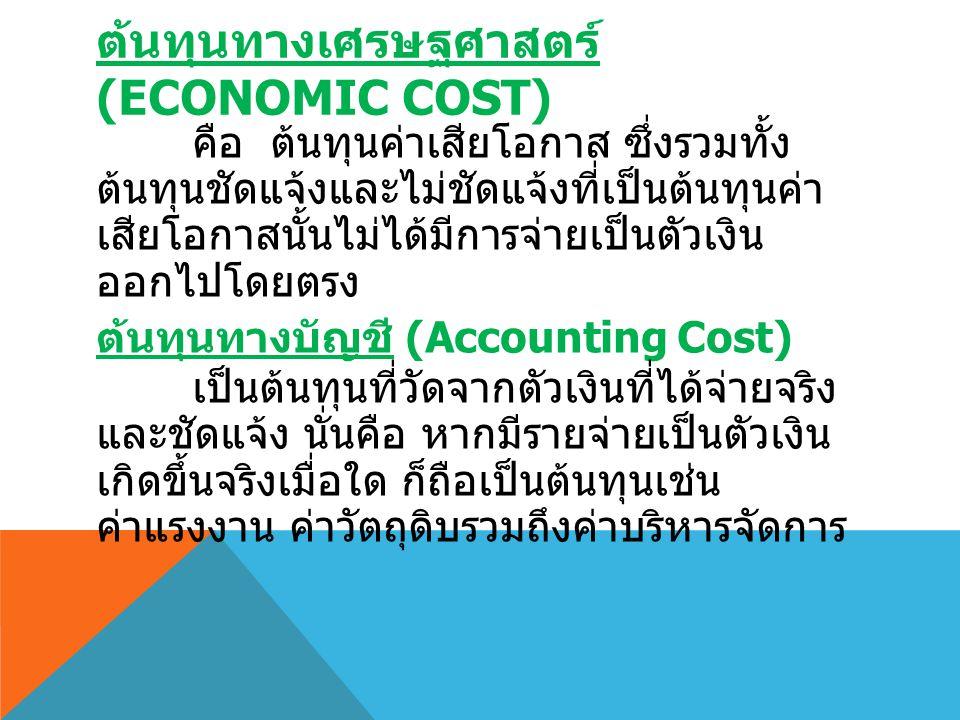 ต้นทุนทางเศรษฐศาสตร์ (ECONOMIC COST) คือ ต้นทุนค่าเสียโอกาส ซึ่งรวมทั้ง ต้นทุนชัดแจ้งและไม่ชัดแจ้งที่เป็นต้นทุนค่า เสียโอกาสนั้นไม่ได้มีการจ่ายเป็นตัว