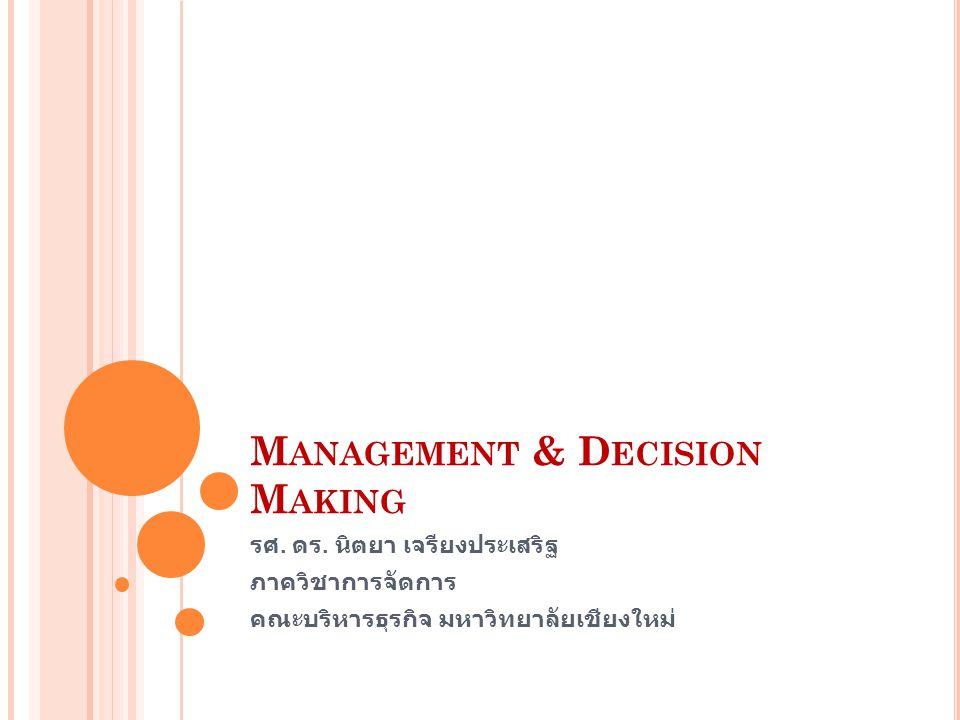 M ANAGEMENT & D ECISION M AKING รศ. ดร. นิตยา เจรียงประเสริฐ ภาควิชาการจัดการ คณะบริหารธุรกิจ มหาวิทยาลัยเชียงใหม่