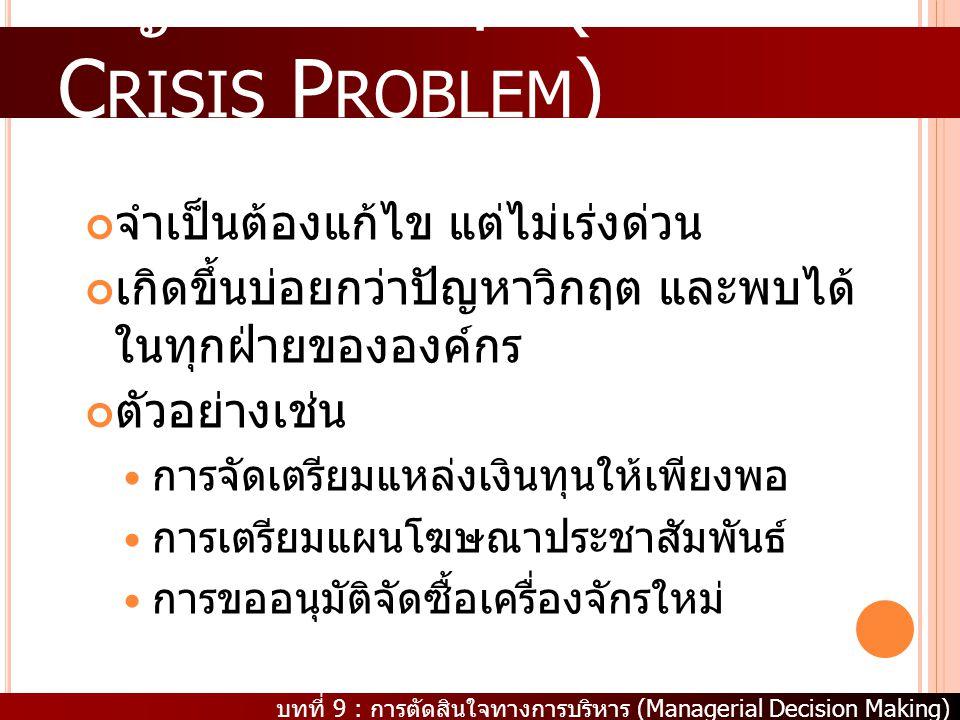 บทที่ 9 : การตัดสินใจทางการบริหาร (Managerial Decision Making) ปัญหาไม่วิกฤต (N ON C RISIS P ROBLEM ) จำเป็นต้องแก้ไข แต่ไม่เร่งด่วน เกิดขึ้นบ่อยกว่าป