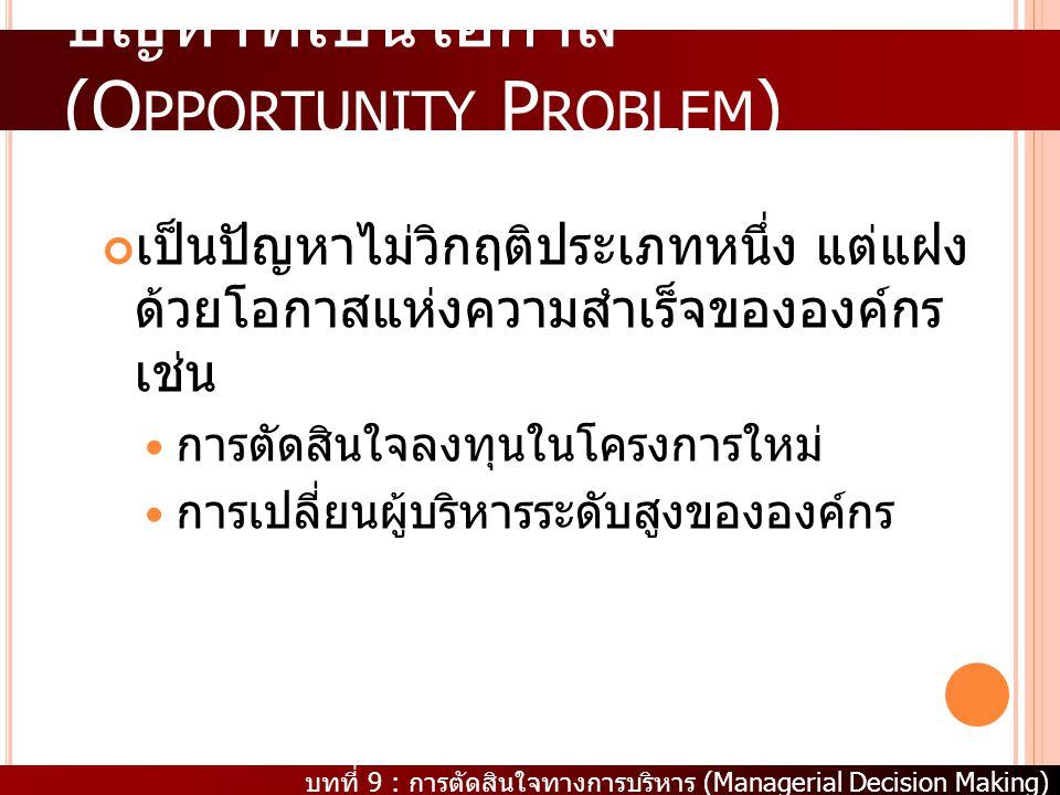 บทที่ 9 : การตัดสินใจทางการบริหาร (Managerial Decision Making) ปัญหาที่เป็นโอกาส (O PPORTUNITY P ROBLEM ) เป็นปัญหาไม่วิกฤติประเภทหนึ่ง แต่แฝง ด้วยโอก