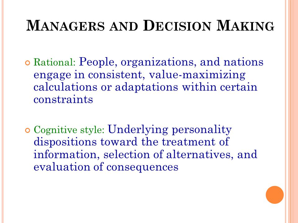 M ANAGERS AND D ECISION M AKING Rational: People, organizations, and nations engage in consistent, value-maximizing calculations or adaptations within certain constraints Cognitive style: Underlying personality dispositions toward the treatment of information, selection of alternatives, and evaluation of consequences