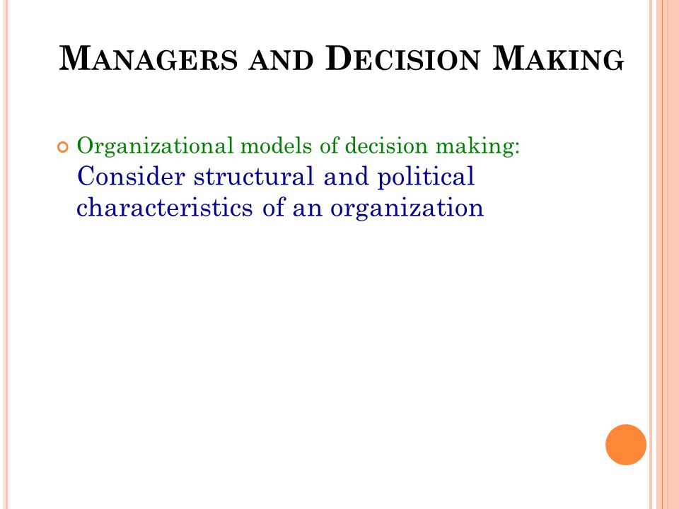 M ANAGERS AND D ECISION M AKING Organizational models of decision making: Consider structural and political characteristics of an organization
