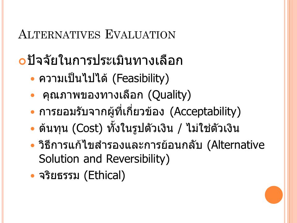 A LTERNATIVES E VALUATION ปัจจัยในการประเมินทางเลือก ความเป็นไปได้ (Feasibility) คุณภาพของทางเลือก (Quality) การยอมรับจากผู้ที่เกี่ยวข้อง (Acceptabili