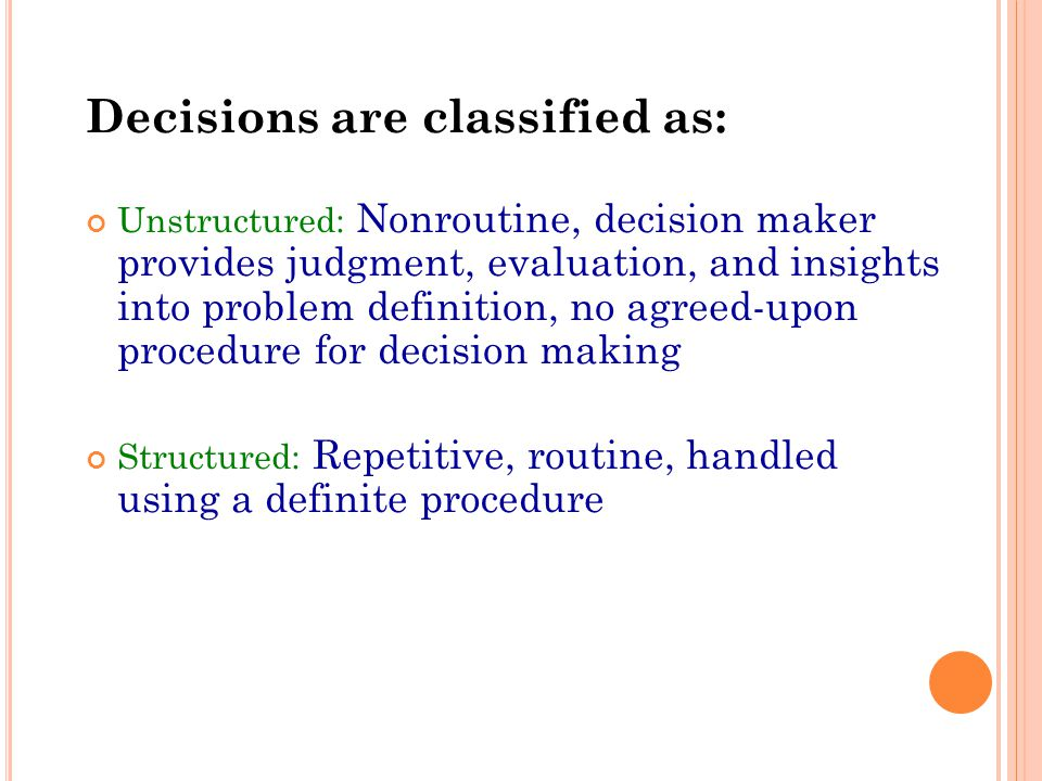 Decisions are classified as: Unstructured: Nonroutine, decision maker provides judgment, evaluation, and insights into problem definition, no agreed-upon procedure for decision making Structured: Repetitive, routine, handled using a definite procedure