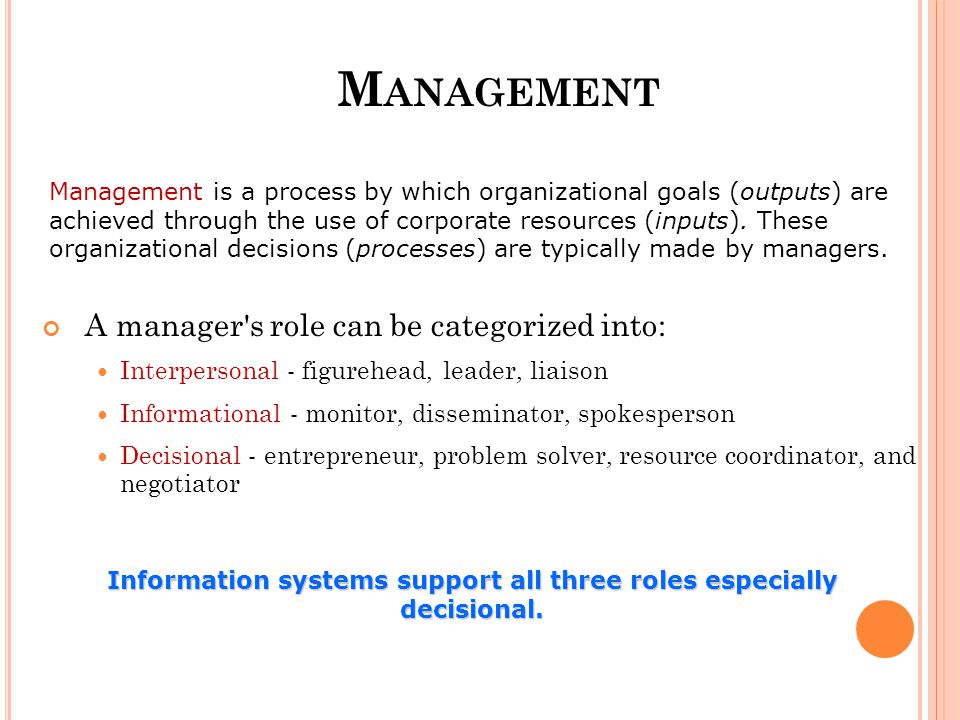 M ANAGEMENT A manager s role can be categorized into: Interpersonal - figurehead, leader, liaison Informational - monitor, disseminator, spokesperson Decisional - entrepreneur, problem solver, resource coordinator, and negotiator Management is a process by which organizational goals (outputs) are achieved through the use of corporate resources (inputs).