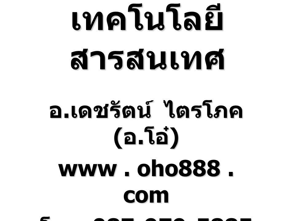 เทคโนโลยี สารสนเทศ อ. เดชรัตน์ ไตรโภค ( อ. โอ๋ ) www. oho888. com โทร. 087-979-5885