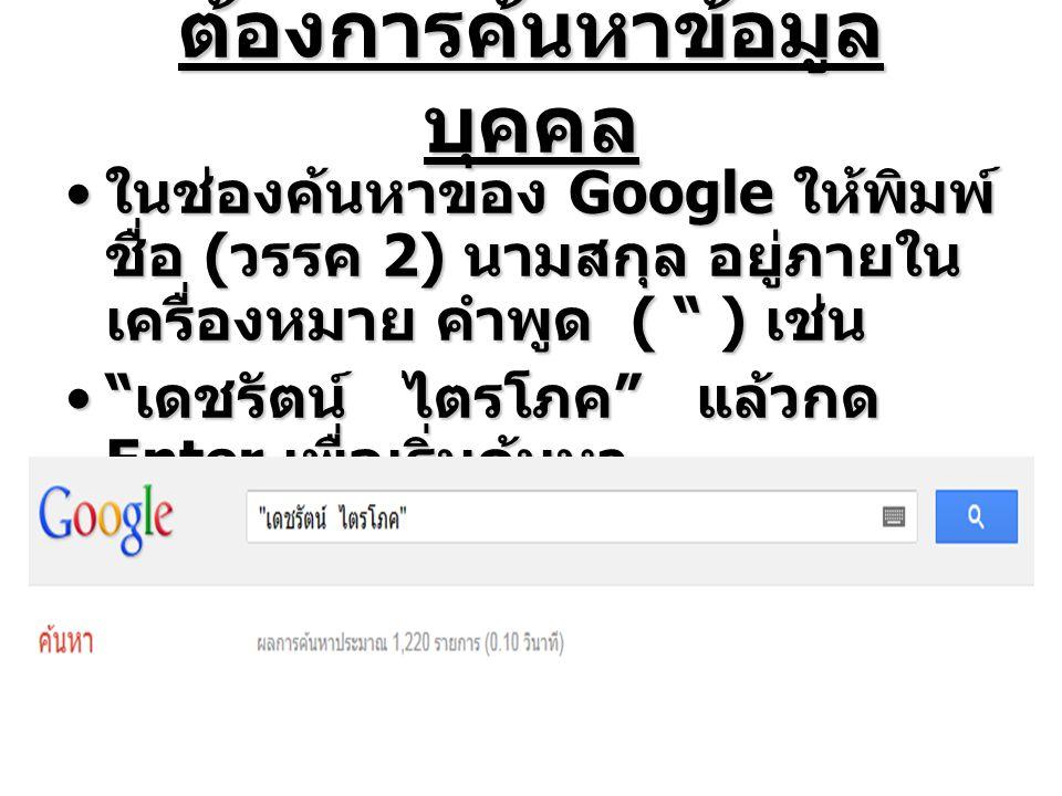 ต้องการค้นหาข้อมูล บุคคล ในช่องค้นหาของ Google ให้พิมพ์ ชื่อ ( วรรค 2) นามสกุล อยู่ภายใน เครื่องหมาย คำพูด ( ) เช่น ในช่องค้นหาของ Google ให้พิมพ์ ชื่อ ( วรรค 2) นามสกุล อยู่ภายใน เครื่องหมาย คำพูด ( ) เช่น เดชรัตน์ ไตรโภค แล้วกด Enter เพื่อเริ่มค้นหา เดชรัตน์ ไตรโภค แล้วกด Enter เพื่อเริ่มค้นหา