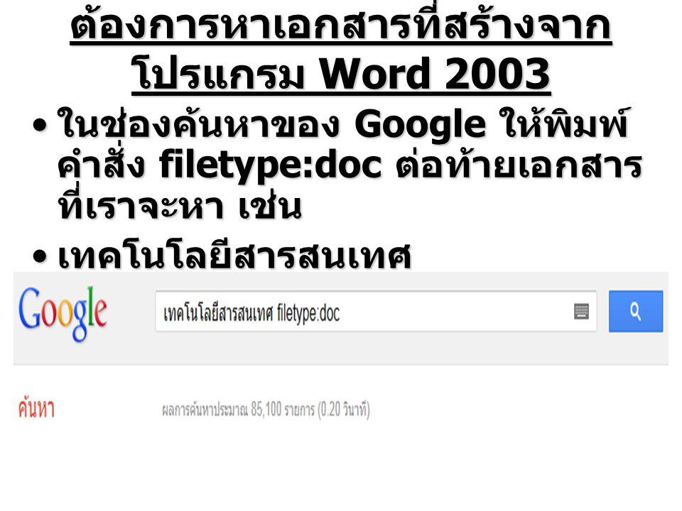 ต้องการหาเอกสารที่สร้างจาก โปรแกรม Word 2003 ในช่องค้นหาของ Google ให้พิมพ์ คำสั่ง filetype:doc ต่อท้ายเอกสาร ที่เราจะหา เช่น ในช่องค้นหาของ Google ให้พิมพ์ คำสั่ง filetype:doc ต่อท้ายเอกสาร ที่เราจะหา เช่น เทคโนโลยีสารสนเทศ filetype:doc ( กด Enter) เพื่อ ค้นหา เทคโนโลยีสารสนเทศ filetype:doc ( กด Enter) เพื่อ ค้นหา
