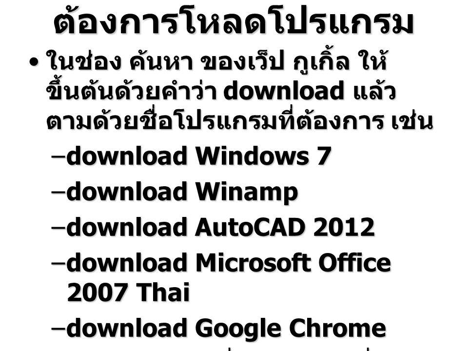 ต้องการโหลดโปรแกรม ในช่อง ค้นหา ของเว็ป กูเกิ้ล ให้ ขึ้นต้นด้วยคำว่า download แล้ว ตามด้วยชื่อโปรแกรมที่ต้องการ เช่น ในช่อง ค้นหา ของเว็ป กูเกิ้ล ให้ ขึ้นต้นด้วยคำว่า download แล้ว ตามด้วยชื่อโปรแกรมที่ต้องการ เช่น –download Windows 7 –download Winamp –download AutoCAD 2012 –download Microsoft Office 2007 Thai –download Google Chrome –download –download
