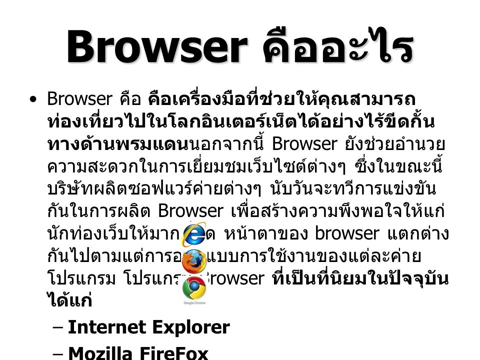Browser คืออะไร Browser คือ คือเครื่องมือที่ช่วยให้คุณสามารถ ท่องเที่ยวไปในโลกอินเตอร์เน็ตได้อย่างไร้ขีดกั้น ทางด้านพรมแดนนอกจากนี้ Browser ยังช่วยอำนวย ความสะดวกในการเยี่ยมชมเว็บไซต์ต่างๆ ซึ่งในขณะนี้ บริษัทผลิตซอฟแวร์ค่ายต่างๆ นับวันจะทวีการแข่งขัน กันในการผลิต Browser เพื่อสร้างความพึงพอใจให้แก่ นักท่องเว็บให้มากที่สุด หน้าตาของ browser แตกต่าง กันไปตามแต่การออกแบบการใช้งานของแต่ละค่าย โปรแกรม โปรแกรม Browser ที่เป็นที่นิยมในปัจจุบัน ได้แก่ –Internet Explorer –Mozilla FireFox –Google Chrome