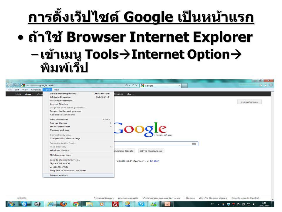 การตั้งเว็ปไซด์ Google เป็นหน้าแรก ถ้าใช้ Browser Internet Explorer ถ้าใช้ Browser Internet Explorer – เข้าเมนู Tools  Internet Option  พิมพ์เว็ป www.