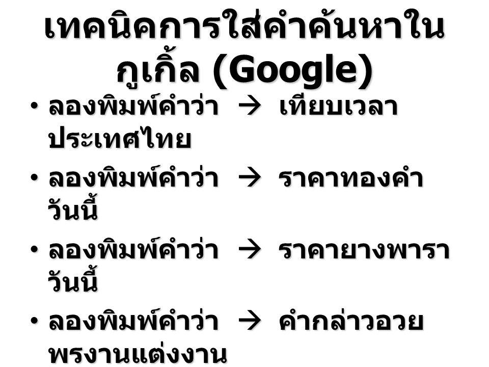 เทคนิคการใส่คำค้นหาใน กูเกิ้ล (Google) ลองพิมพ์คำว่า  เทียบเวลา ประเทศไทย ลองพิมพ์คำว่า  เทียบเวลา ประเทศไทย ลองพิมพ์คำว่า  ราคาทองคำ วันนี้ ลองพิมพ์คำว่า  ราคาทองคำ วันนี้ ลองพิมพ์คำว่า  ราคายางพารา วันนี้ ลองพิมพ์คำว่า  ราคายางพารา วันนี้ ลองพิมพ์คำว่า  คำกล่าวอวย พรงานแต่งงาน ลองพิมพ์คำว่า  คำกล่าวอวย พรงานแต่งงาน ลองพิมพ์คำว่า  วิธีการผูกเนค ไท ลองพิมพ์คำว่า  วิธีการผูกเนค ไท ลองพิมพ์คำว่า  คาถาชิน บัญชร ลองพิมพ์คำว่า  คาถาชิน บัญชร ลองพิมพ์คำว่า  สภาพ การจราจร ลองพิมพ์คำว่า  สภาพ การจราจร