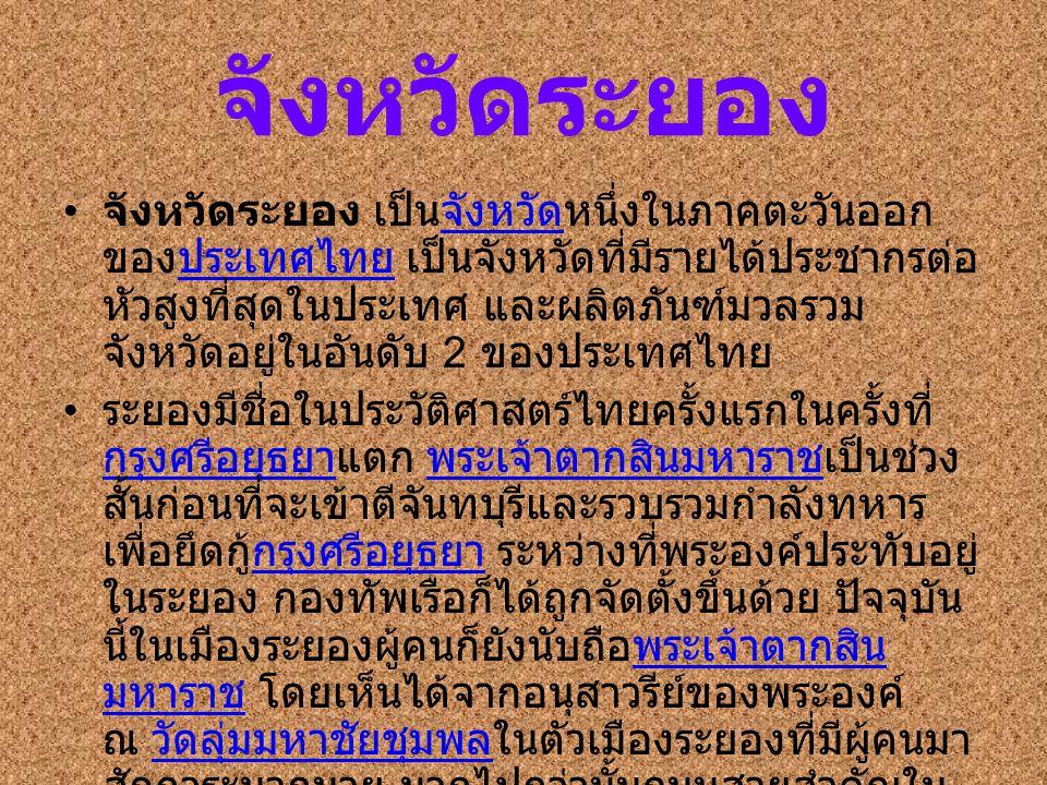 จังหวัดระยอง จังหวัดระยอง เป็นจังหวัดหนึ่งในภาคตะวันออก ของประเทศไทย เป็นจังหวัดที่มีรายได้ประชากรต่อ หัวสูงที่สุดในประเทศ และผลิตภันฑ์มวลรวม จังหวัดอ