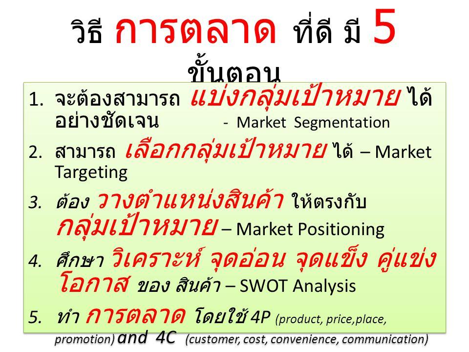 วิธี การตลาด ที่ดี มี 5 ขั้นตอน 1. จะต้องสามารถ แบ่งกลุ่มเป้าหมาย ได้ อย่างชัดเจน - Market Segmentation 2. สามารถ เลือกกลุ่มเป้าหมาย ได้ – Market Targ