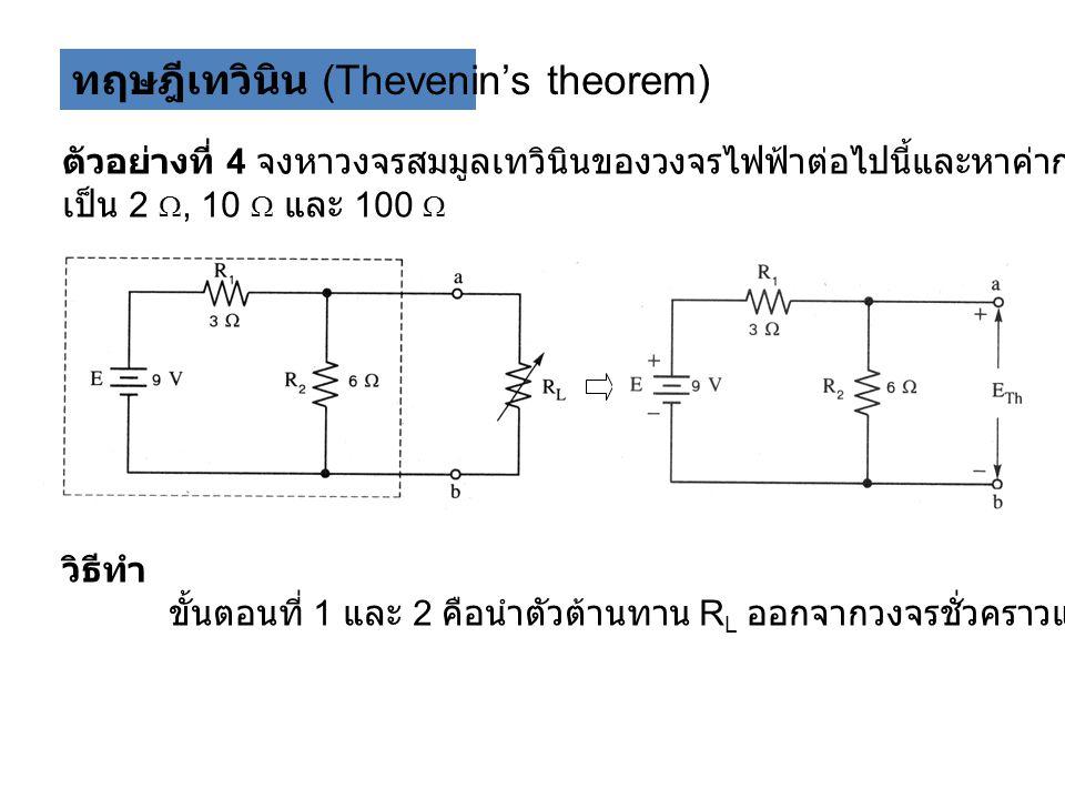 ทฤษฎีเทวินิน (Thevenin's theorem) ตัวอย่างที่ 4 จงหาวงจรสมมูลเทวินินของวงจรไฟฟ้าต่อไปนี้และหาค่ากระแสที่ไหลผ่าน R L เมื่อปรับค่า เป็น 2 , 10  และ 100  วิธีทำ ขั้นตอนที่ 1 และ 2 คือนำตัวต้านทาน R L ออกจากวงจรชั่วคราวและระบุขั้วของวงจร
