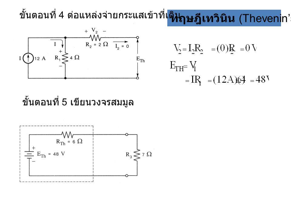 ทฤษฎีเทวินิน (Thevenin's theorem) ขั้นตอนที่ 4 ต่อแหล่งจ่ายกระแสเข้าที่เดิม ขั้นตอนที่ 5 เขียนวงจรสมมูล