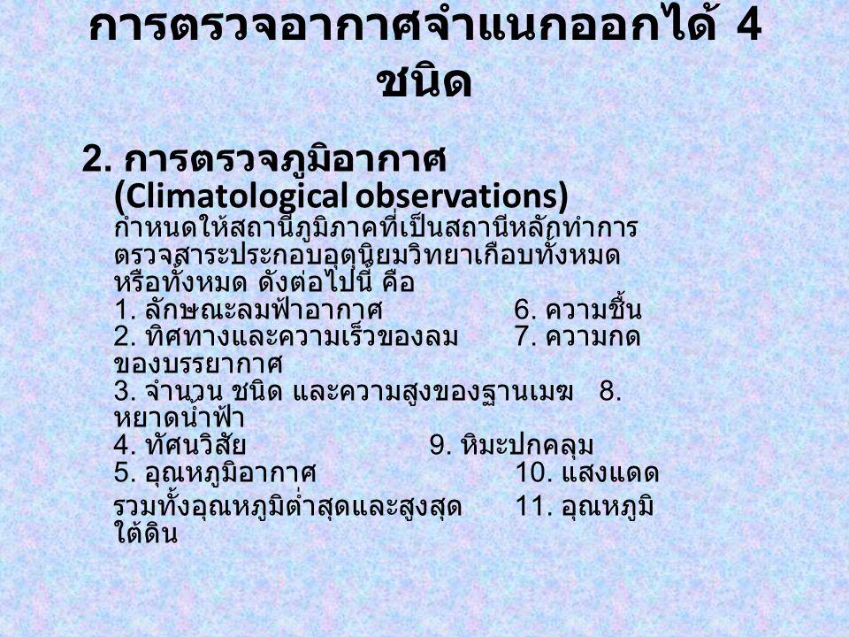 การตรวจอากาศจำแนกออกได้ 4 ชนิด 2. การตรวจภูมิอากาศ (Climatological observations) กำหนดให้สถานีภูมิภาคที่เป็นสถานีหลักทำการ ตรวจสาระประกอบอุตุนิยมวิทยา